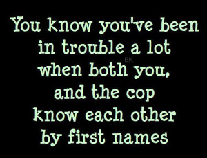 Funny Quote - You know you've been in trouble a lot when both you, and ...