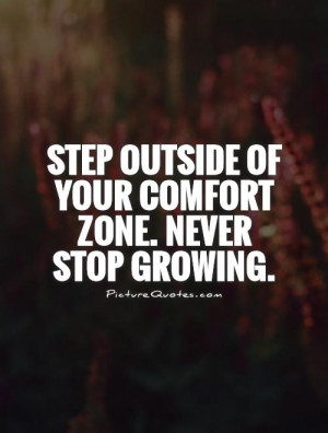 Step outside of your comfort zone. Never stop growing Picture Quote #1