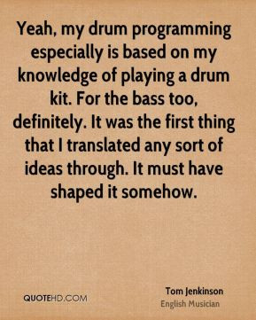 Tom Jenkinson - Yeah, my drum programming especially is based on my ...
