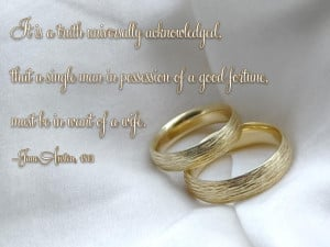 ... of a good fortune, must be in want of a wife. Jane Austen, 1813