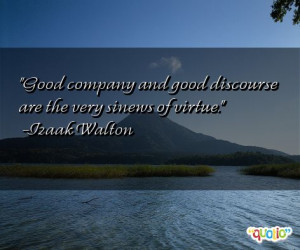 Good company and good discourse are the very sinews of virtue .