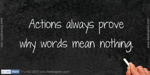 Actions always prove why words mean nothing.