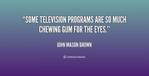 """Some television programs are so much chewing gum for the eyes."""""""