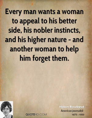 Every man wants a woman to appeal to his better side, his nobler ...