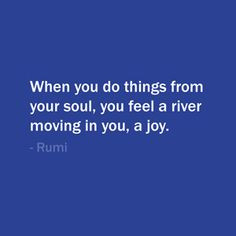 ... , you feel a river moving in you, a joy. — Rumi #quote #life More