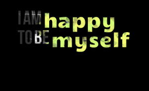 Quotes Picture: i am happy to be myself