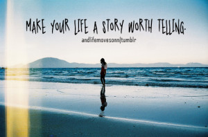 Make Your Life A Story Worth Telling ~ Life Quote
