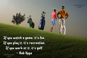 Funny Golf Quotes Quote: If you watch a game, it's fun....