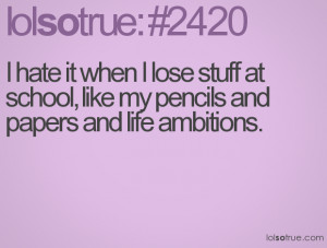 hate it when I lose stuff at school, like my pencils and papers and ...