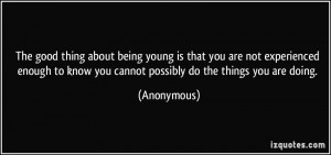 ... to know you cannot possibly do the things you are doing. - Anonymous