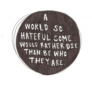 world so hateful some would rather die than be who they are.