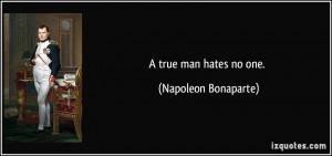 true man hates no one. - Napoleon Bonaparte