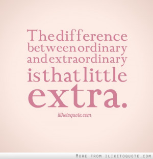 The difference between ordinary and extraordinary is that little extra ...