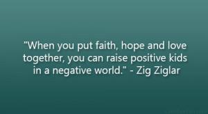 "... , you can raise positive kids in a negative world."" – Zig Ziglar"