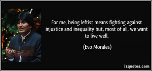 ... and inequality but, most of all, we want to live well. - Evo Morales