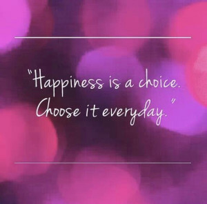 Happiness is a choice..