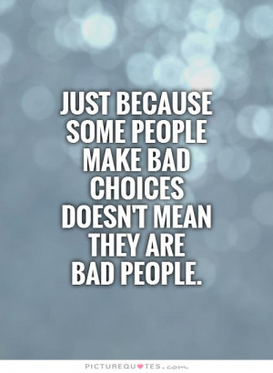 ... people make bad choices doesn't mean they are bad people Picture Quote