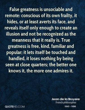 False greatness is unsociable and remote: conscious of its own frailty ...