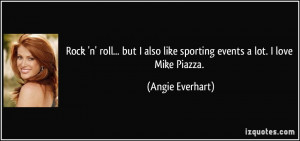 ... also like sporting events a lot. I love Mike Piazza. - Angie Everhart
