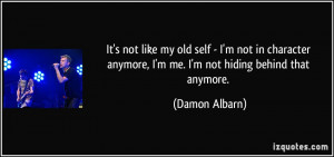 not like my old self - I'm not in character anymore, I'm me. I'm not ...