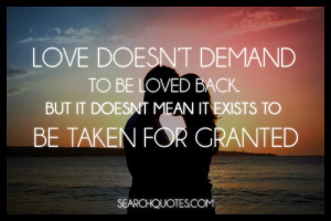 ... be loved back, but it doesn't mean it exists to be taken for granted