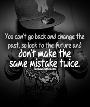You Can't Go Back And Change The Past. So Look To The Future And Don ...
