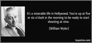 It's a miserable life in Hollywood. You're up at five or six o'clock ...