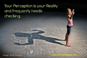 Your perception is your reality and needs checking frequently