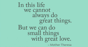... Great Things But We Can Do Small Things With Great Love - Mother Quote