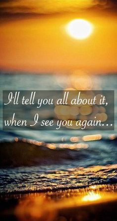 ll tell you all about it when I see you again ... RIP QUOTE