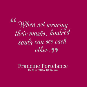 Quotes Picture: when not wearing their masks, kindred souls can see ...