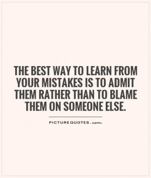The best way to learn from your mistakes is to admit them rather than ...