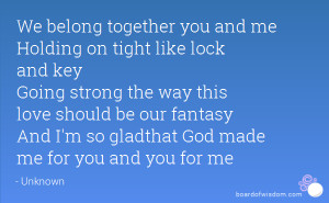 We belong together you and me Holding on tight like lock and key Going ...