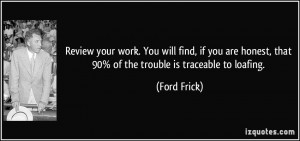 ... honest, that 90% of the trouble is traceable to loafing. - Ford Frick