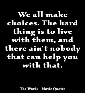 We all make choices. The hard thing is to live with them, and there ...