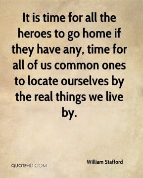 William Stafford - It is time for all the heroes to go home if they ...