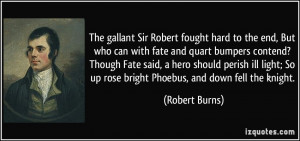 Sir Robert fought hard to the end, But who can with fate and quart ...