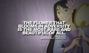 ... that blooms in adversity is the most rare and beautiful of all. -Mulan
