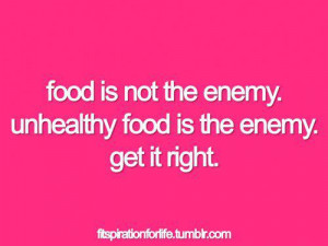... 987: Food is not the enemy. Unhealthy food is the enemy. Get it right