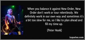 ... slow for me, so I like to plan ahead and fill my time up. - Peter Hook