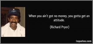 When you ain't got no money, you gotta get an attitude. - Richard ...