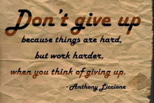 Dont give up because things are hard, but work harder, when you think ...