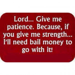 Lord, Give me Patience... ;-)