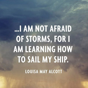 am not afraid of storms, for I am learning how to sail my ship ...