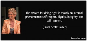 ... -respect, dignity, integrity, and self- esteem. - Laura Schlessinger