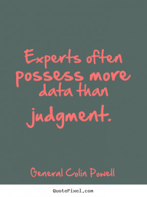 General Colin Powell Quotes - Experts often possess more data than ...