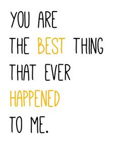 ... The Best Thing That Ever Happened To Me You are the best thing that