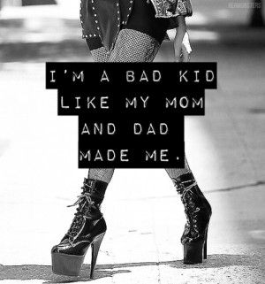 bad kid like my mom and dad made me. I'm not that cool and you ...