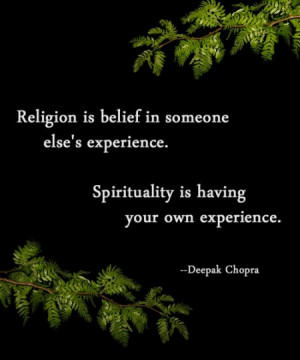 Religion is belief in someone else's experience. Spirituality is ...