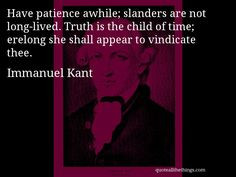 Immanuel Kant - quote -- Have patience awhile; slanders are not long ...